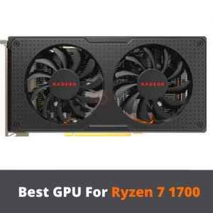 Best GPU For Ryzen 7 1700